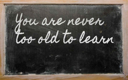 A chalkboard that says, you are never too old to learn.
